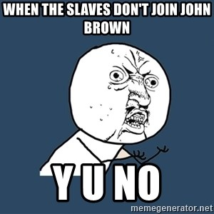 Y U No - when the slaves don't join john brown Y U No