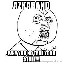 Y U SO - azkaband why you no take your stuff!!!