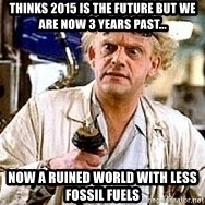 Doc Back to the future - Thinks 2015 is the future but we are now 3 years past... now a ruined world with less fossil fuels