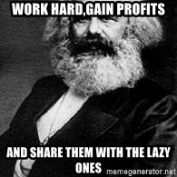 Marx - Work Hard,Gain Profits and share them with the lazy ones
