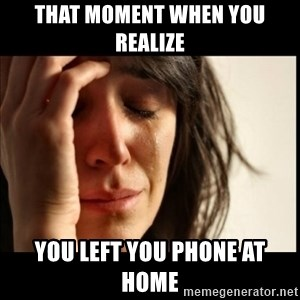 First World Problems - That moment when you realize You left you phone at home