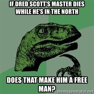 Philosoraptor - if dred scott's master dies while he's in the north does that make him a free man?