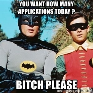 Batman meme - You want how many applications today ? BITCH PLEASE