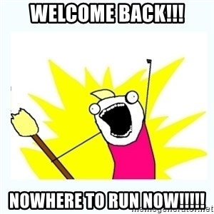 All the things - WELCOME BACK!!! NOWHERE TO RUN NOW!!!!!