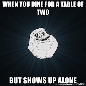 Forever Alone - When you dine for a table of two But shows up alone