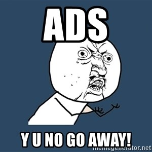 Y U No - Ads Y U No go away!