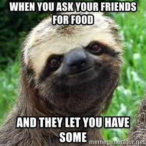 Sarcastic Sloth - when you ask your friends for food  And they let you have some