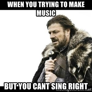 Winter is Coming - when you trying to make music  but you cant sing right