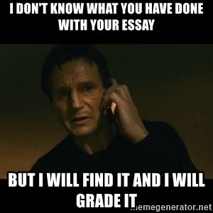 liam neeson taken - I don't know what you have done with your essay But I will find it and i will grade it
