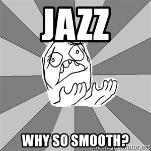 Whyyy??? - JAZZ WHY SO SMOOTH?