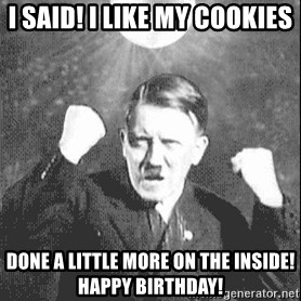 Disco Hitler - I said! I like my cookies done a little more on the inside! Happy Birthday!