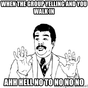 aysi - when the group yelling and you walk in ahh hell no to no no no
