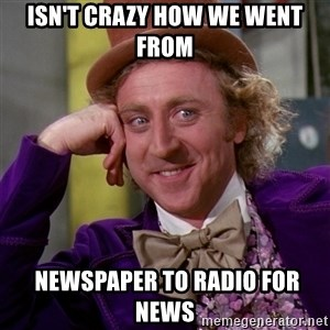 Willy Wonka - Isn't crazy how we went from   newspaper to radio for  news
