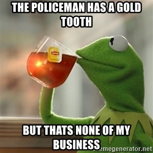 Kermit The Frog Drinking Tea - the policeman has a gold tooth but thats none of my business