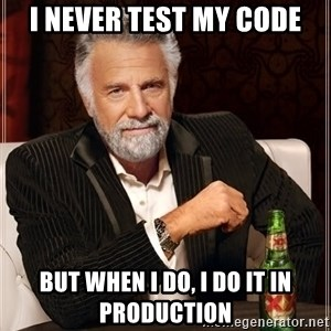 The Most Interesting Man In The World - I never test my code but when I do, I do it in production