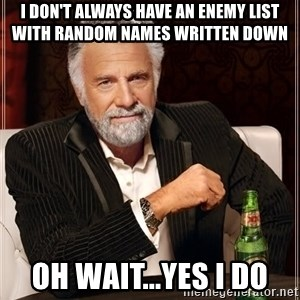 The Most Interesting Man In The World - I don't always have an enemy list with random names written down Oh wait...yes I do