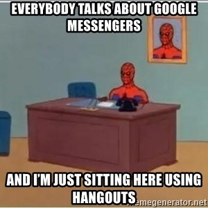 Spiderman Desk - everybody talks about google messengers And I'm Just Sitting Here using hangouts