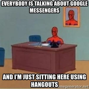 Spiderman Desk - Everybody is talking about google messengers And I'm Just Sitting Here using Hangouts