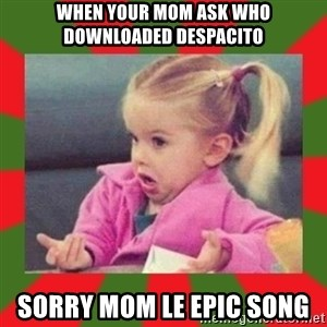 dafuq girl - When your mom ask who downloaded Despacito Sorry mom le epic song