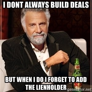 The Most Interesting Man In The World - I DONT ALWAYS BUILD DEALS BUT WHEN I DO I FORGET TO ADD THE LIENHOLDER