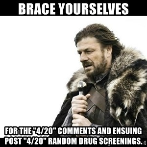 """Winter is Coming - Brace yourselves for the """"4/20"""" comments and ensuing post """"4/20"""" random drug screenings."""