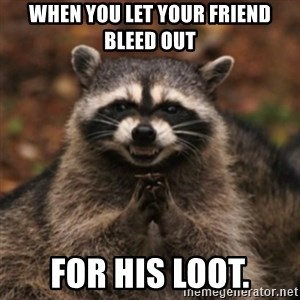 evil raccoon - When you let your friend bleed out for his loot.