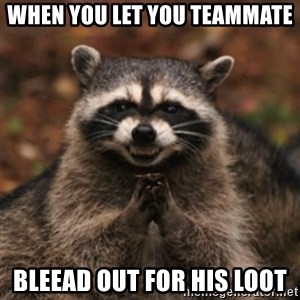 evil raccoon - When you let you teammate bleead out for his loot