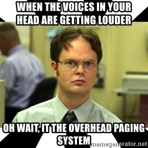 Dwight from the Office - When the voices in your                     head are getting louder Oh wait, it the overhead paging system