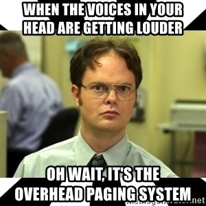 Dwight from the Office - When the voices in your                         head are getting louder Oh wait, it's the                             overhead paging system