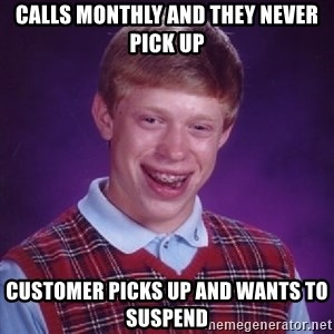 Bad Luck Brian - Calls monthly and they never pick up Customer picks up and wants to suspend