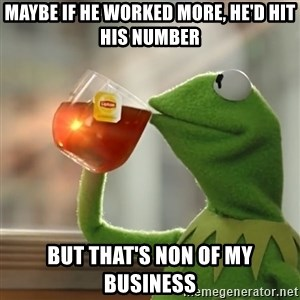 Kermit The Frog Drinking Tea - Maybe if he worked more, he'd hit his number But that's non of my business