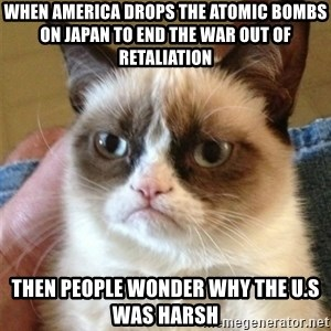 Grumpy Cat  - When America drops the Atomic bombs on Japan to end the war out of retaliation  Then people wonder why the U.S was Harsh