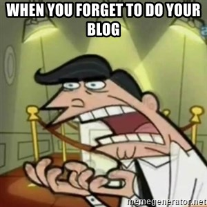 If i had one - when you forget to do your blog