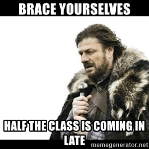 Winter is Coming - Brace yourselves Half the class is coming in late