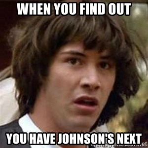 Conspiracy Keanu - when you find out you have Johnson's next