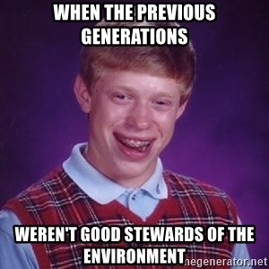 Bad Luck Brian - When the previous generations weren't good stewards of the environment