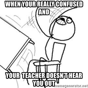 Flip table meme - When your really confused and Your  teacher doesn't hear you out