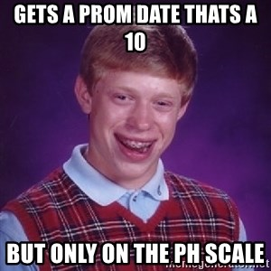 Bad Luck Brian - Gets a prom date thats a 10 But only on the pH scale