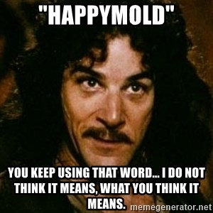 "You keep using that word, I don't think it means what you think it means - ""HAPPYmold"" you keep using that word... I do not think it means, what you think it means."
