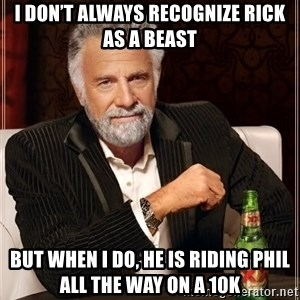 The Most Interesting Man In The World - I don't always recognize Rick as a BEAST But when I do, he is riding Phil all the way on a 10K