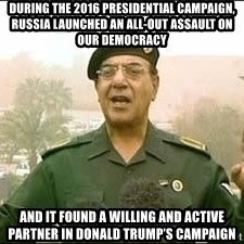 Baghdad Bob - During the 2016 presidential campaign, Russia launched an all-out assault on our democracy and it found a willing and active partner in Donald Trump's campaign