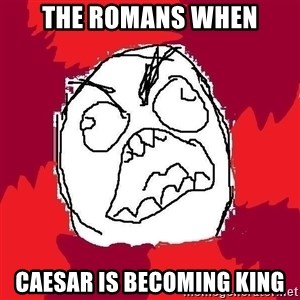 Rage FU - the romans when caesar is becoming king