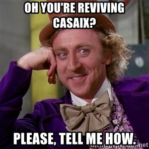 Willy Wonka - Oh you're reviving casaix? Please, Tell me how.