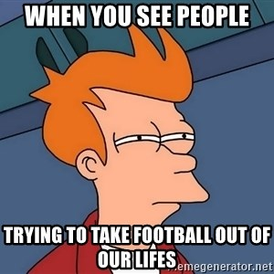 Futurama Fry - When you see people  Trying to take football out of our lifes
