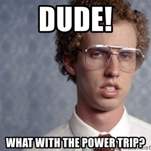 Napoleon Dynamite - Dude! What with the Power Trip?