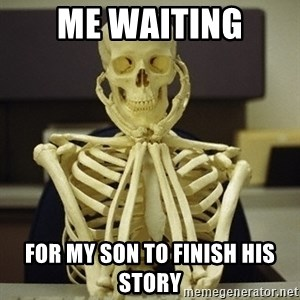 Skeleton waiting - Me waiting For my son to finish his story