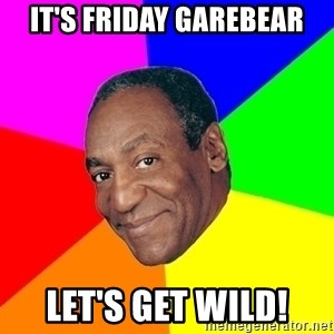 Advice Bill Cosby - It's Friday Garebear Let's get wild!