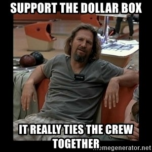 The Dude - SUPPORT THE DOLLAR BOX IT REALLY TIES THE CREW TOGETHER