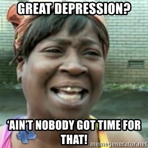 Ain't nobody got time fo dat so - Great Depression? 'Ain't nobody got time for that!
