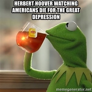 Kermit The Frog Drinking Tea - Herbert Hoover watching Americans die for the Great Depression